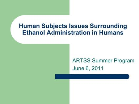 Human Subjects Issues Surrounding Ethanol Administration in Humans ARTSS Summer Program June 6, 2011.