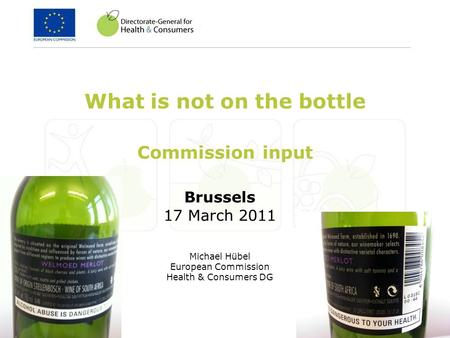 Brussels 17 March 2011 Michael Hübel European Commission Health & Consumers DG What is not on the bottle Commission input.