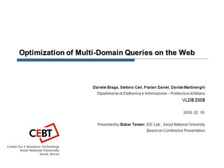 Center for E-Business Technology Seoul National University Seoul, Korea Optimization of Multi-Domain Queries on the Web Daniele Braga, Stefano Ceri, Florian.
