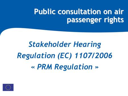 Public consultation on air passenger rights Stakeholder Hearing Regulation (EC) 1107/2006 « PRM Regulation »