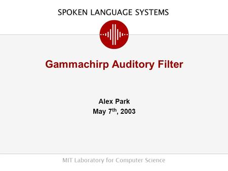 SPOKEN LANGUAGE SYSTEMS MIT Laboratory for Computer Science Gammachirp Auditory Filter Alex Park May 7 th, 2003.