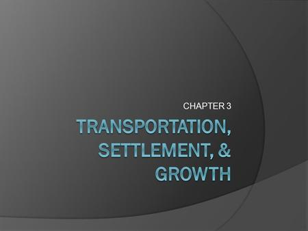 CHAPTER 3. TRANSPORTATION  Has always been linked to: Settlement Growth  Determines where people live and businesses develop  The main source of transportation.
