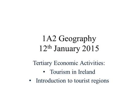 1A2 Geography 12 th January 2015 Tertiary Economic Activities: Tourism in Ireland Introduction to tourist regions.