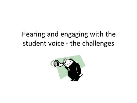 Hearing and engaging with the student voice - the challenges.