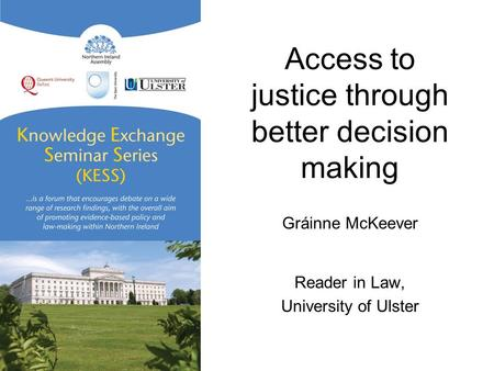 Access to justice through better decision making Gráinne McKeever Reader in Law, University of Ulster.