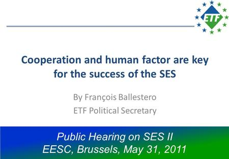 Cooperation and human factor are key for the success of the SES By François Ballestero ETF Political Secretary Public Hearing on SES II EESC, Brussels,
