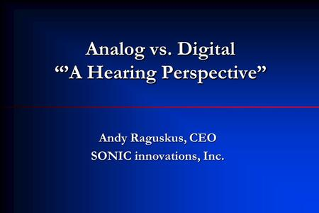 "Analog vs. Digital ""'A Hearing Perspective"" Andy Raguskus, CEO SONIC innovations, Inc."