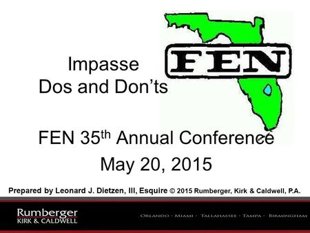 Impasse Dos and Don'ts FEN 35 th Annual Conference May 20, 2015 Prepared by Leonard J. Dietzen, III, Esquire © 2015 Rumberger, Kirk & Caldwell, P.A.