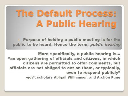 The Default Process: A Public Hearing Purpose of holding a public meeting is for the public to be heard. Hence the term, public hearing More specifically,