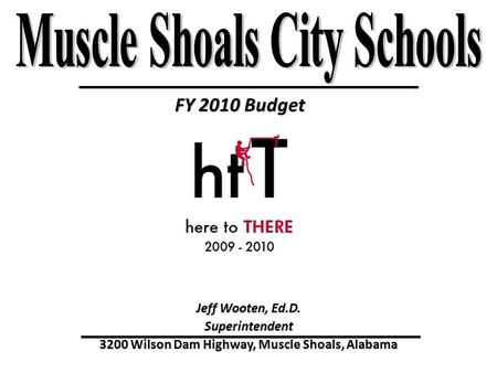 FY 2010 Budget Jeff Wooten, Ed.D. Superintendent 3200 Wilson Dam Highway, Muscle Shoals, Alabama.