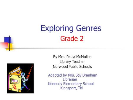 Exploring Genres Grade 2 By Mrs. Paula McMullen Library Teacher Norwood Public Schools Adapted by Mrs. Joy Branham Librarian Kennedy Elementary School.