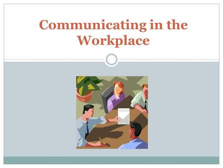 Communicating in the Workplace. Importance of Effective Communication Cornerstone for establishing trust Cornerstone for new business and customer retention.