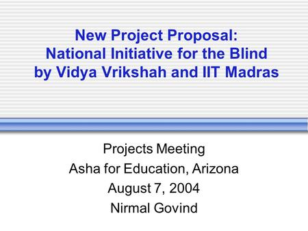 New Project Proposal: National Initiative for the Blind by Vidya Vrikshah and IIT Madras Projects Meeting Asha for Education, Arizona August 7, 2004 Nirmal.