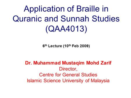 Application of Braille in Quranic and Sunnah Studies (QAA4013) 6 th Lecture (10 th Feb 2009) Dr. Muhammad Mustaqim Mohd Zarif Director, Centre for General.