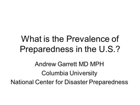 What is the Prevalence of Preparedness in the U.S.? Andrew Garrett MD MPH Columbia University National Center for Disaster Preparedness.
