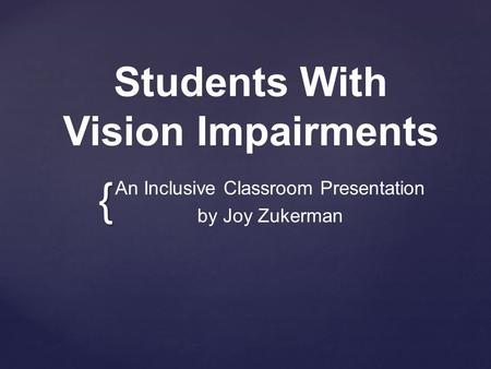 { Students With Vision Impairments An Inclusive Classroom Presentation by Joy Zukerman.