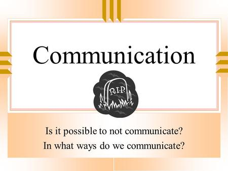 Communication Is it possible to not communicate? In what ways do we communicate?