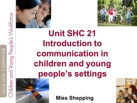 Unit SHC 21 Introduction to communication in children and young people's settings Miss Shepping.