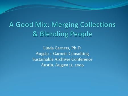 Linda Garnets, Ph.D. Angelo + Garnets Consulting Sustainable Archives Conference Austin, August 13, 2009.