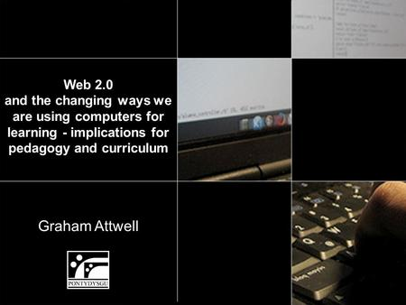 Graham Attwell Web 2.0 and the changing ways we are using computers for learning - implications for pedagogy and curriculum.