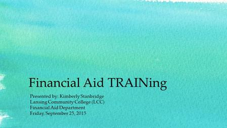 Financial Aid TRAINing Presented by: Kimberly Stanbridge Lansing Community College (LCC) Financial Aid Department Friday, September 25, 2015.