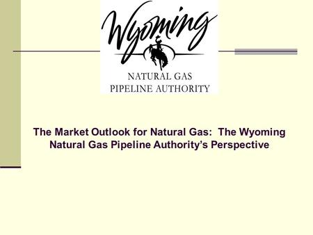 The Market Outlook for Natural Gas: The Wyoming Natural Gas Pipeline Authority's Perspective.