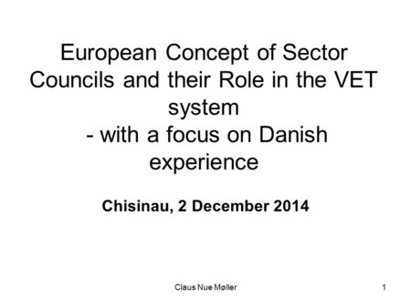 Claus Nue Møller1 European Concept of Sector Councils and their Role in the VET system - with a focus on Danish experience Chisinau, 2 December 2014.