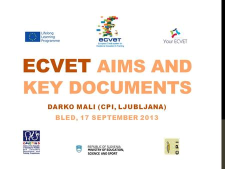 ECVET AIMS AND KEY DOCUMENTS DARKO MALI (CPI, LJUBLJANA) BLED, 17 SEPTEMBER 2013.