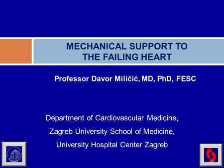 Professor Davor Miličić, MD, PhD, FESC MECHANICAL SUPPORT TO THE FAILING HEART Department of Cardiovascular Medicine, Zagreb University School of Medicine,