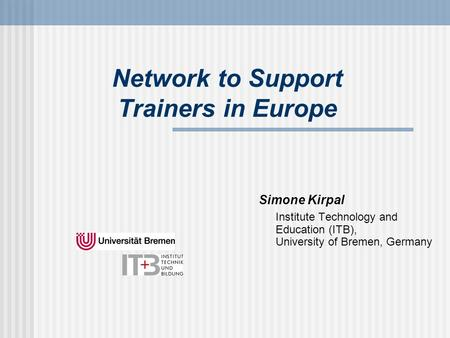 Network to Support Trainers in Europe Simone Kirpal Institute Technology and Education (ITB), University of Bremen, Germany.