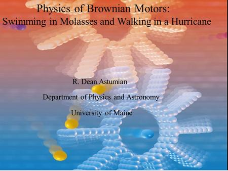 Physics of Brownian Motors: Swimming in Molasses and Walking in a Hurricane R. Dean Astumian Department of Physics and Astronomy University of Maine.