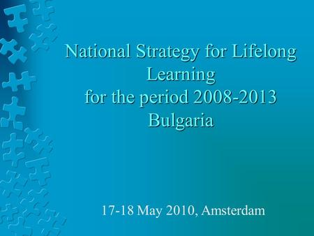 National Strategy for Lifelong Learning for the period 2008-2013 Bulgaria 17-18 May 2010, Amsterdam.