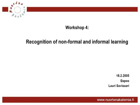 Www.nuortenakatemia.fi Workshop 4: Recognition of non-formal and informal learning 18.2.2005 Espoo Lauri Savisaari.