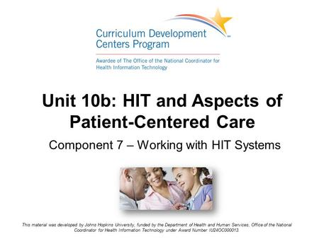 Unit 10b: HIT and Aspects of Patient-Centered Care Component 7 – Working with HIT Systems This material was developed by Johns Hopkins University, funded.