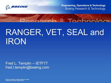 BOEING is a trademark of Boeing Management Company. Copyright © 2010 Boeing. All rights reserved. RANGER, VET, SEAL and IRON Fred L. Templin – IETF77