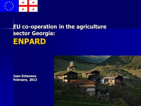 EU co-operation in the agriculture sector Georgia: ENPARD Juan Echanove February, 2013.