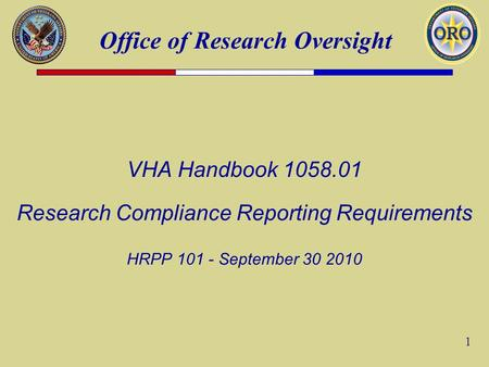 Office of Research Oversight 1 VHA Handbook 1058.01 Research Compliance Reporting Requirements HRPP 101 - September 30 2010.