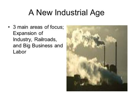 A New Industrial Age 3 main areas of focus; Expansion of Industry, Railroads, and Big Business and Labor.