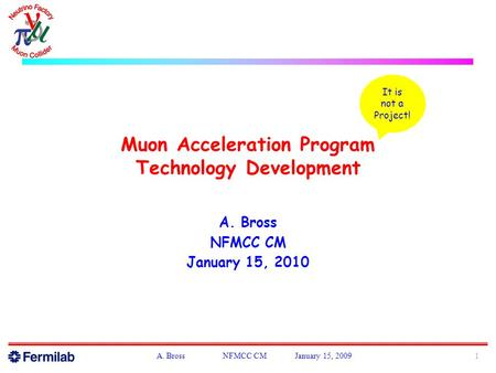Muon Acceleration Program Technology Development A. Bross NFMCC CM January 15, 2010 1A. Bross NFMCC CM January 15, 2009 It is not a Project!