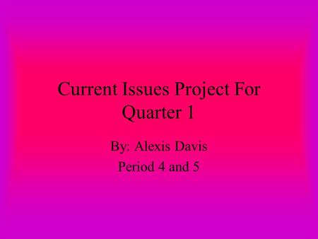 Current Issues Project For Quarter 1 By: Alexis Davis Period 4 and 5.