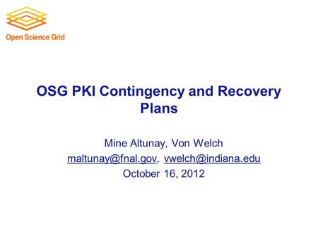 OSG PKI Contingency and Recovery Plans Mine Altunay, Von Welch  October 16, 2012.