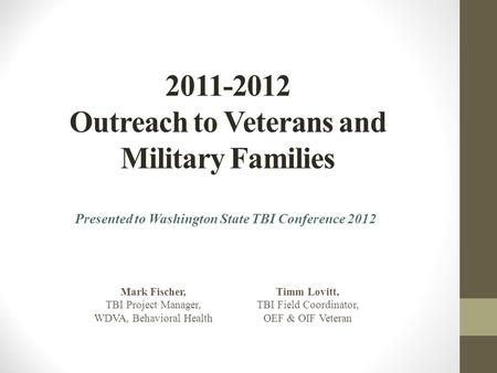 2011-2012 Outreach to Veterans and Military Families Presented to Washington State TBI Conference 2012 Mark Fischer, TBI Project Manager, WDVA, Behavioral.