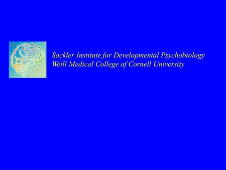 Sackler Institute for Developmental Psychobiology Weill Medical College of Cornell University.