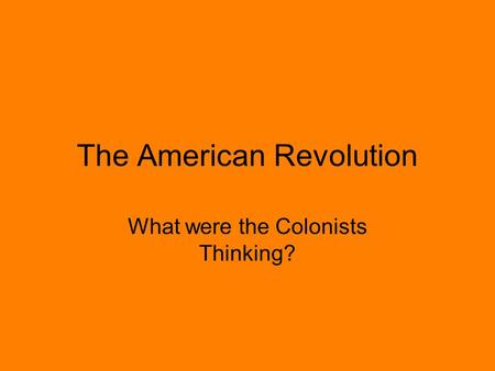 The American Revolution What were the Colonists Thinking?