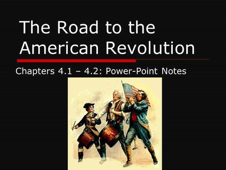 The Road to the American Revolution Chapters 4.1 – 4.2: Power-Point Notes.