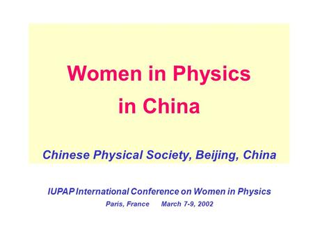 Women in Physics in China Chinese Physical Society, Beijing, China IUPAP International Conference on Women in Physics Paris, France March 7-9, 2002.