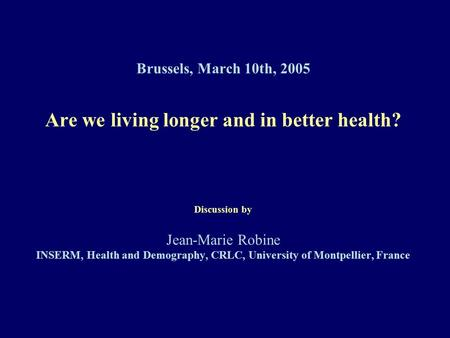 Brussels, March 10th, 2005 Are we living longer and in better health? Discussion by Jean-Marie Robine INSERM, Health and Demography, CRLC, University of.