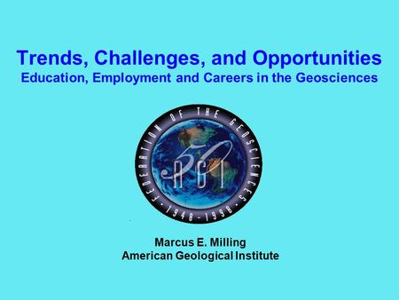 Trends, Challenges, and Opportunities Education, Employment and Careers in the Geosciences Marcus E. Milling American Geological Institute.
