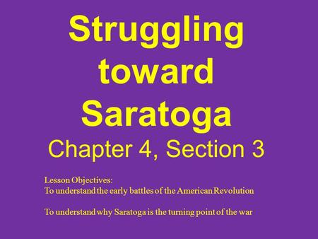 Struggling toward Saratoga Chapter 4, Section 3 Lesson Objectives: To understand the early battles of the American Revolution To understand why Saratoga.