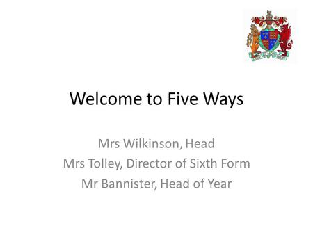 Welcome to Five Ways Mrs Wilkinson, Head Mrs Tolley, Director of Sixth Form Mr Bannister, Head of Year.